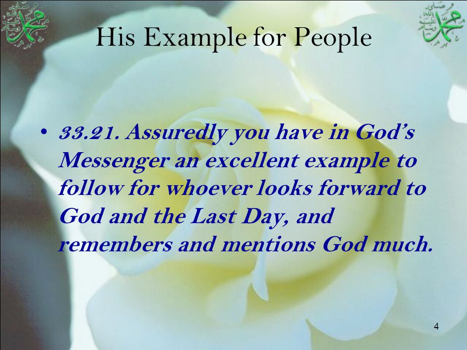 4 His Example for People 33.21. Assuredly you have in God's Messenger an excellent example to follow for whoever looks forward to God and the Last Day