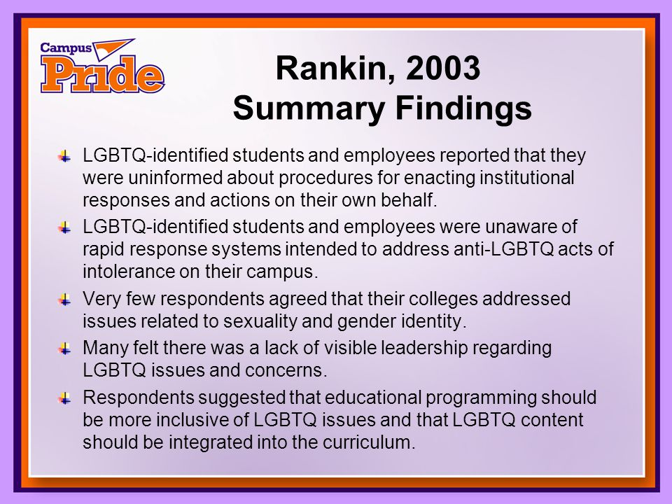 Rankin, 2003 Summary Findings LGBTQ-identified students and employees reported that they were uninformed about procedures for enacting institutional responses and actions on their own behalf.