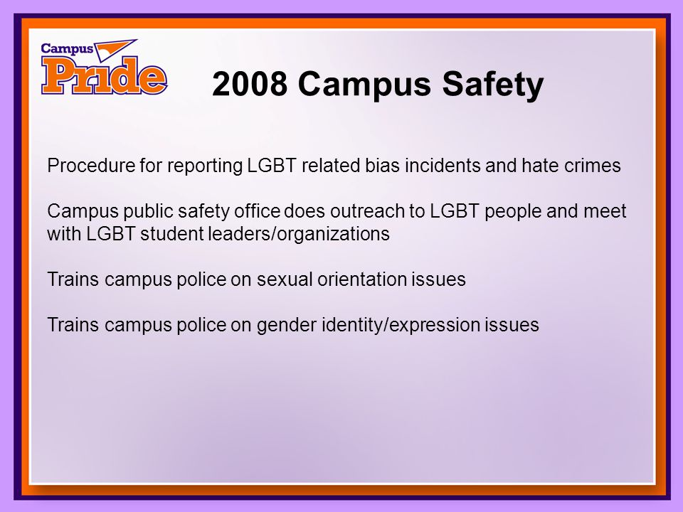 2008 Campus Safety Procedure for reporting LGBT related bias incidents and hate crimes Campus public safety office does outreach to LGBT people and meet with LGBT student leaders/organizations Trains campus police on sexual orientation issues Trains campus police on gender identity/expression issues