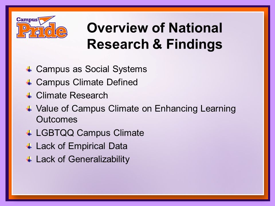 Overview of National Research & Findings Campus as Social Systems Campus Climate Defined Climate Research Value of Campus Climate on Enhancing Learning Outcomes LGBTQQ Campus Climate Lack of Empirical Data Lack of Generalizability