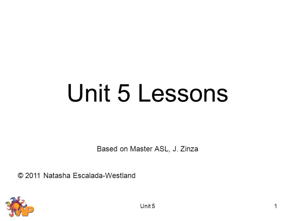 Unit 51 Unit 5 Lessons Based on Master ASL, J. Zinza © 2011 Natasha Escalada-Westland