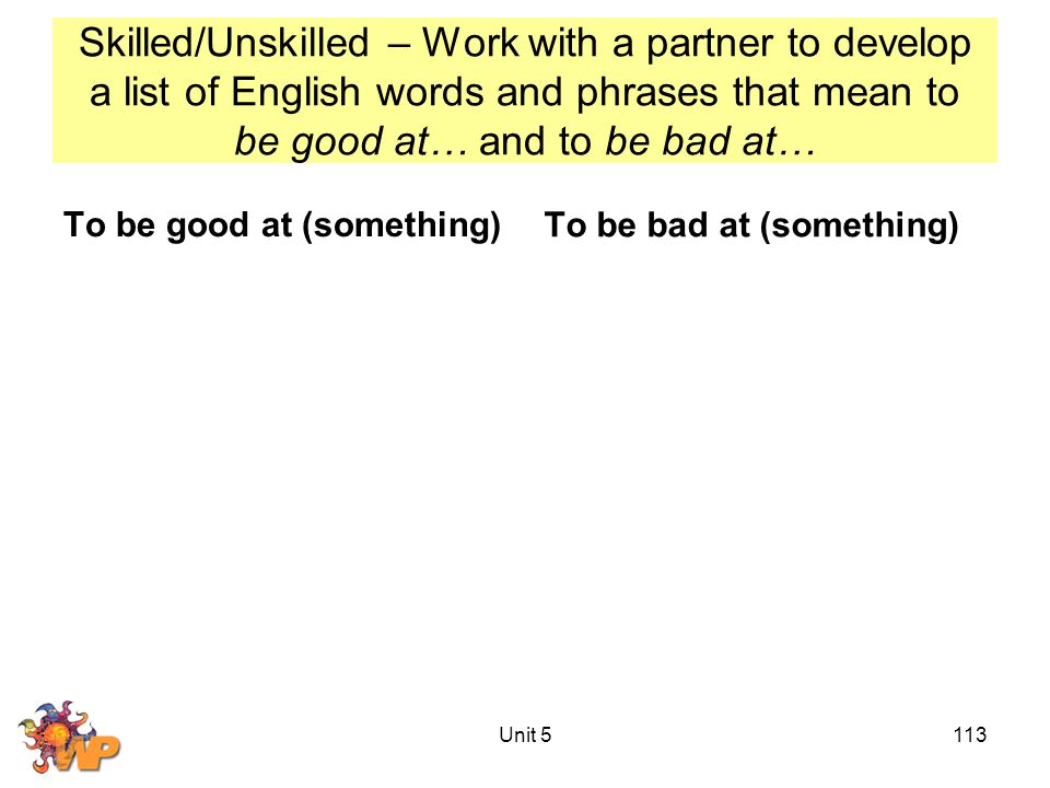 Skilled/Unskilled – Work with a partner to develop a list of English words and phrases that mean to be good at… and to be bad at… To be good at (something)To be bad at (something) Unit 5113
