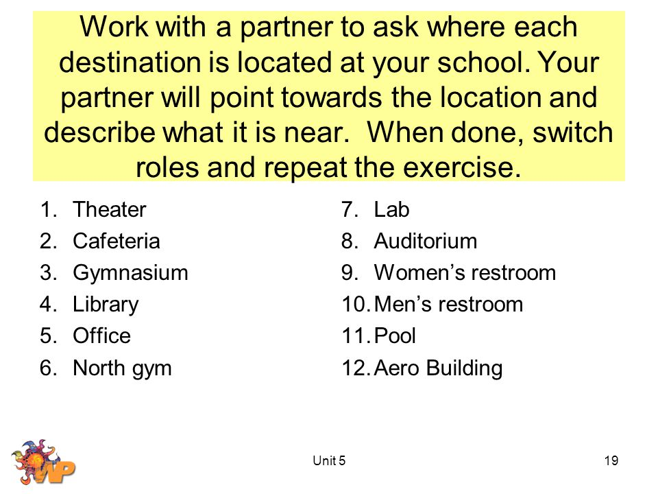 Work with a partner to ask where each destination is located at your school. Your partner will point towards the location and describe what it is near