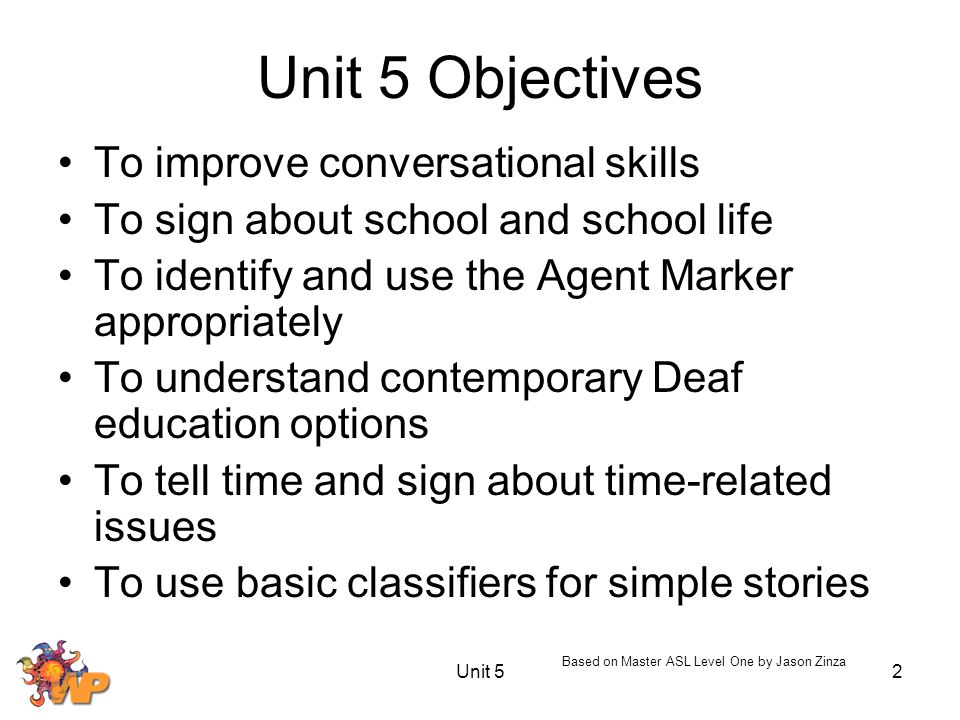 Unit 52 Unit 5 Objectives To improve conversational skills To sign about school and school life To identify and use the Agent Marker appropriately To understand contemporary Deaf education options To tell time and sign about time-related issues To use basic classifiers for simple stories Based on Master ASL Level One by Jason Zinza