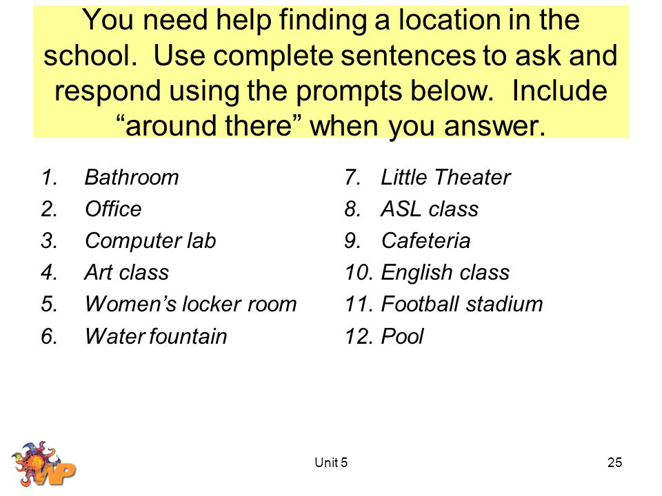 "You need help finding a location in the school. Use complete sentences to ask and respond using the prompts below. Include ""around there"" when you ans"