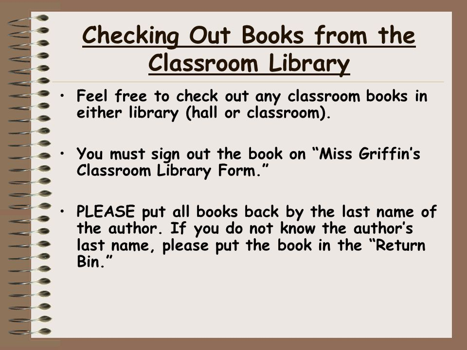 Checking Out Books from the Classroom Library Feel free to check out any classroom books in either library (hall or classroom). You must sign out the