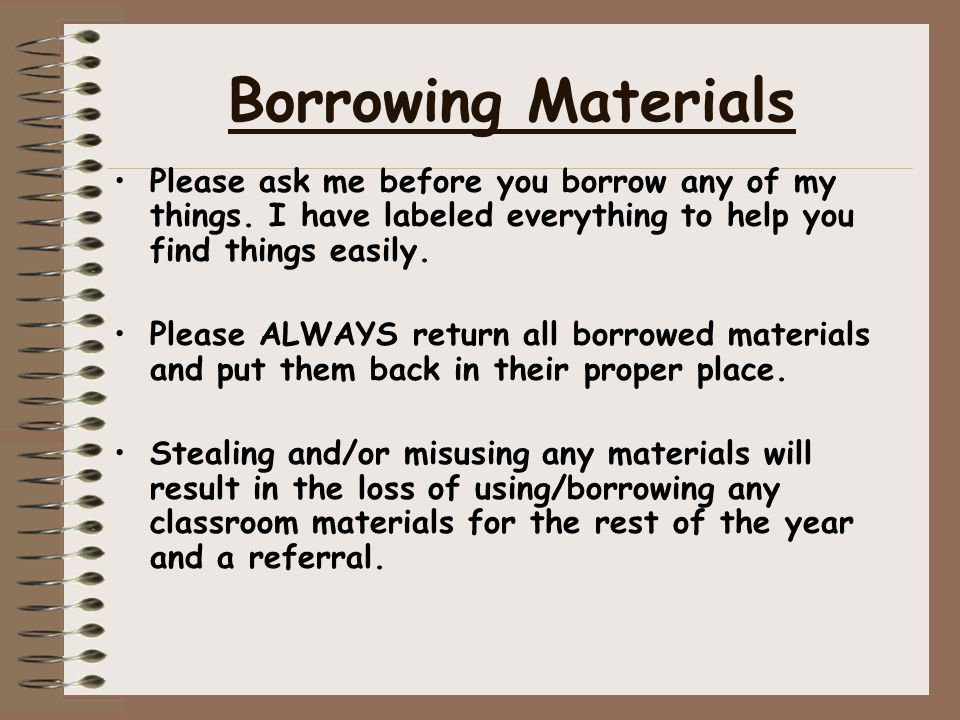Borrowing Materials Please ask me before you borrow any of my things. I have labeled everything to help you find things easily. Please ALWAYS return a