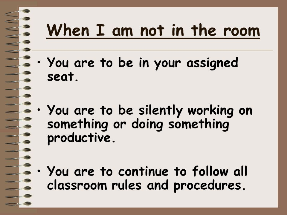 When I am not in the room You are to be in your assigned seat. You are to be silently working on something or doing something productive. You are to c