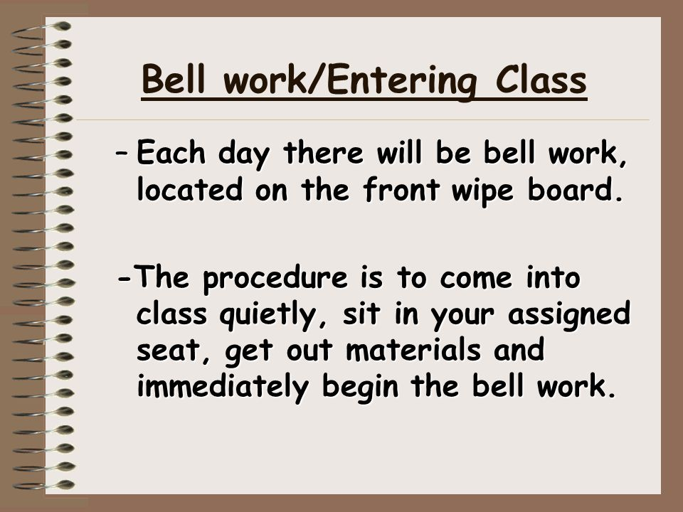 Bell work/Entering Class –Each day there will be bell work, located on the front wipe board. -The procedure is to come into class quietly, sit in your
