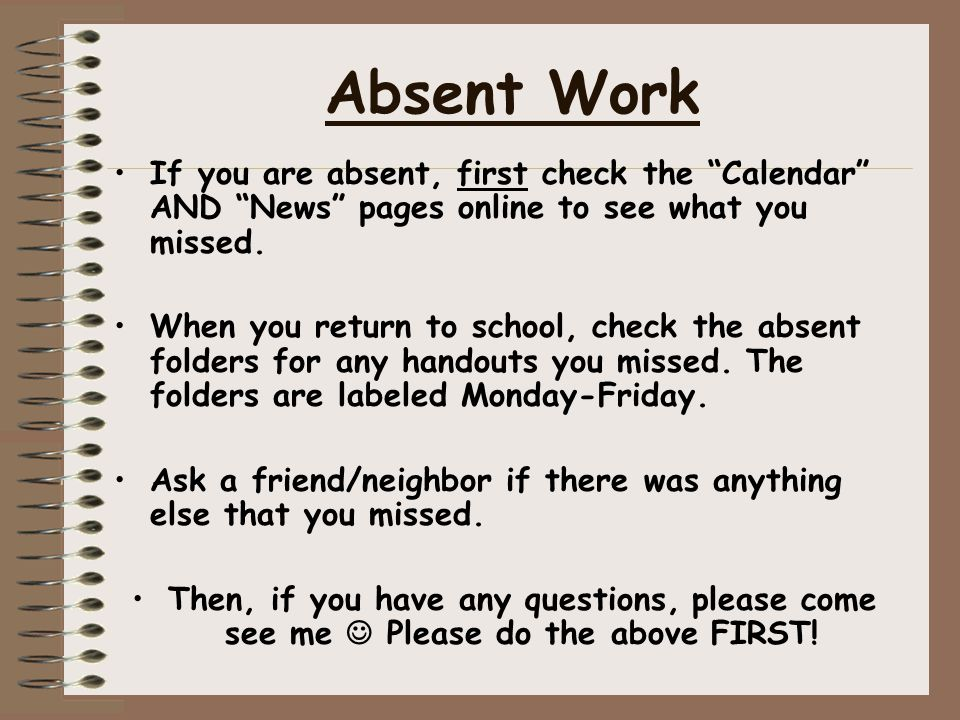 """Absent Work If you are absent, first check the """"Calendar"""" AND """"News"""" pages online to see what you missed. When you return to school, check the absent"""