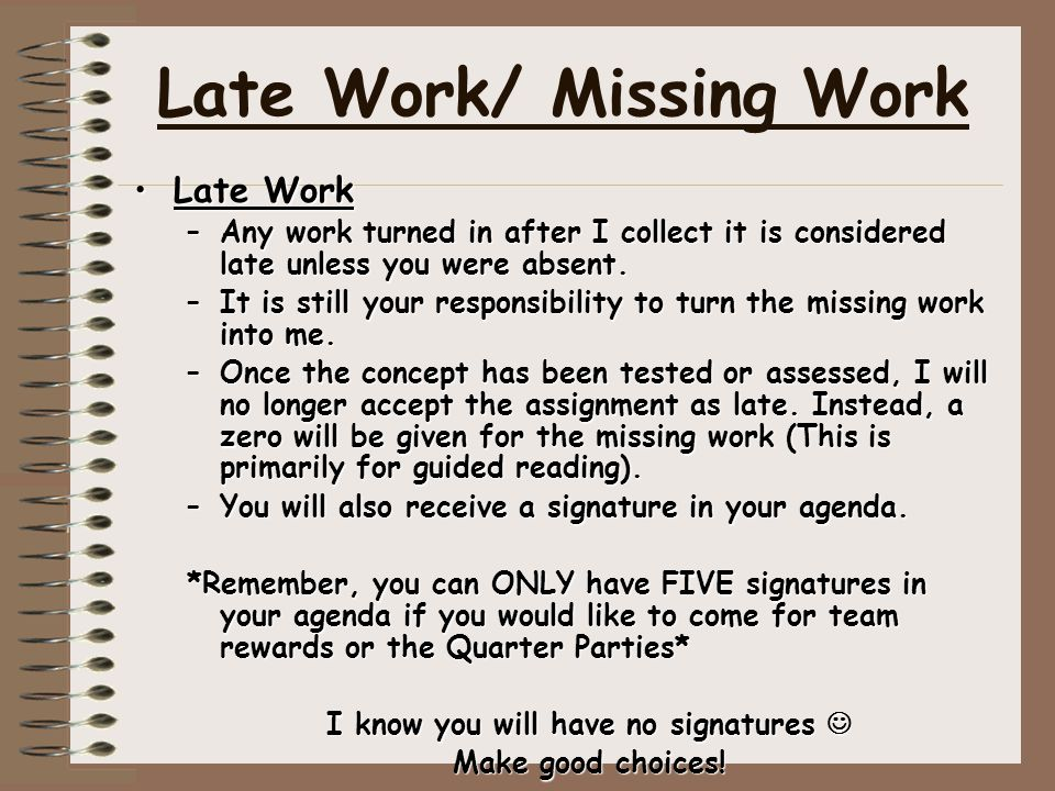 Late Work/ Missing Work Late WorkLate Work –Any work turned in after I collect it is considered late unless you were absent. –It is still your respons