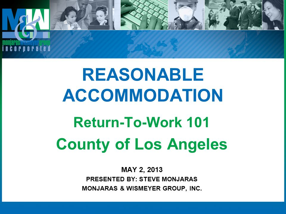 REASONABLE ACCOMMODATION Return-To-Work 101 County of Los Angeles MAY 2, 2013 PRESENTED BY: STEVE MONJARAS MONJARAS & WISMEYER GROUP, INC.