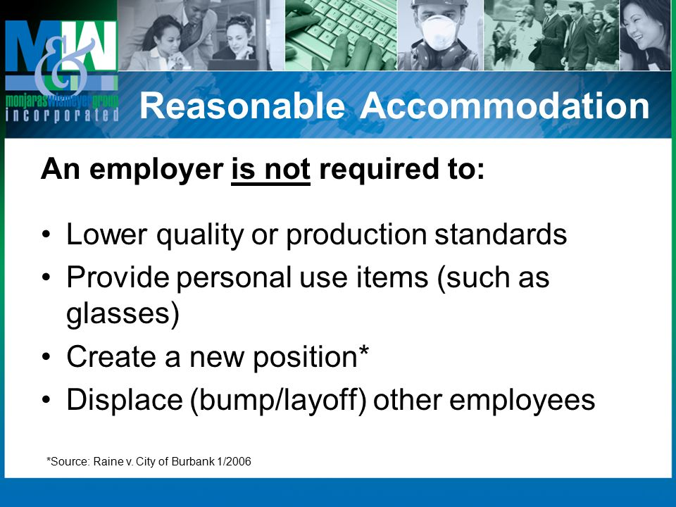 Reasonable Accommodation An employer is not required to: Lower quality or production standards Provide personal use items (such as glasses) Create a new position* Displace (bump/layoff) other employees *Source: Raine v.