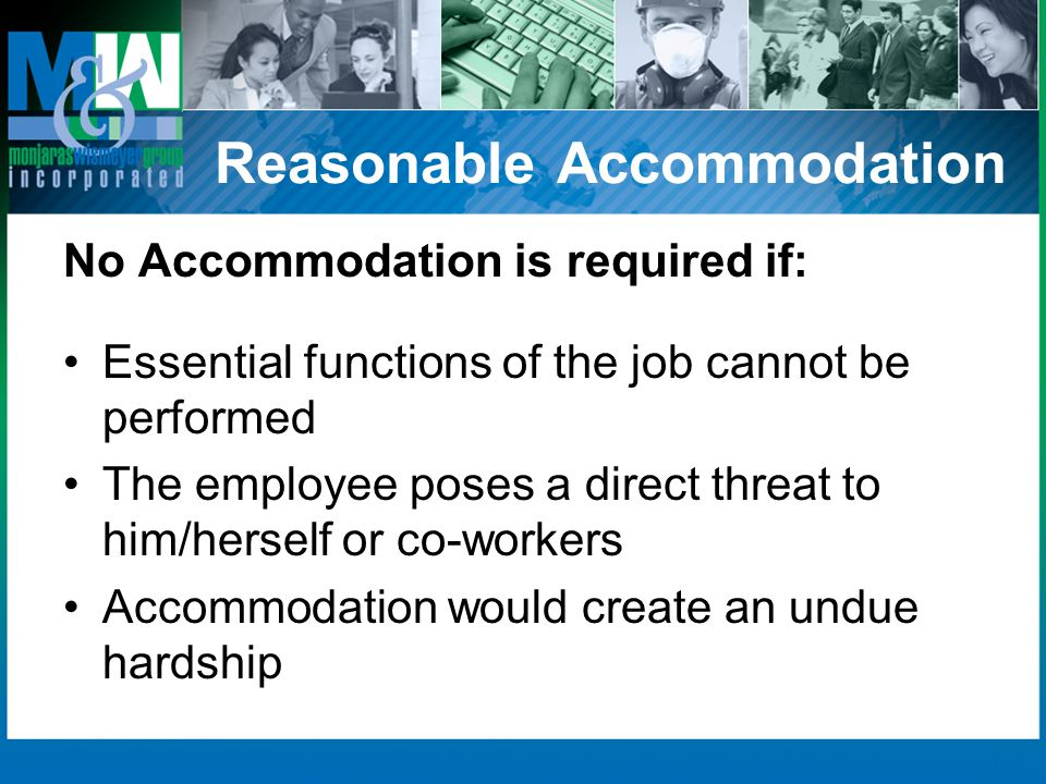 Reasonable Accommodation No Accommodation is required if: Essential functions of the job cannot be performed The employee poses a direct threat to him/herself or co-workers Accommodation would create an undue hardship