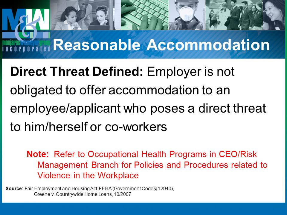 Reasonable Accommodation Direct Threat Defined: Employer is not obligated to offer accommodation to an employee/applicant who poses a direct threat to him/herself or co-workers Note: Refer to Occupational Health Programs in CEO/Risk Management Branch for Policies and Procedures related to Violence in the Workplace Source: Fair Employment and Housing Act-FEHA (Government Code § 12940), Greene v.