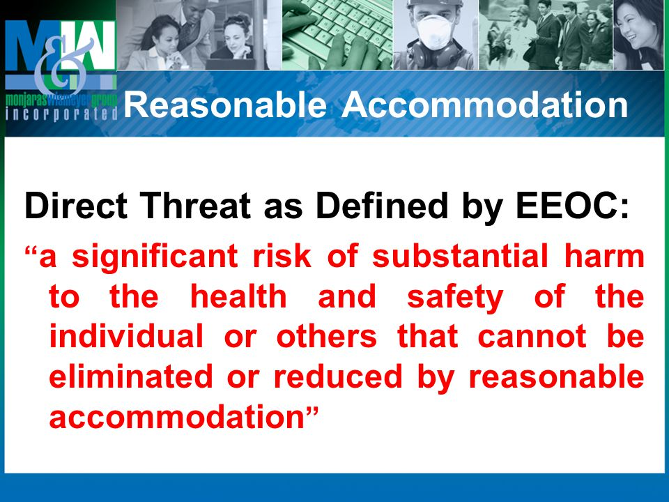 Reasonable Accommodation Direct Threat as Defined by EEOC: a significant risk of substantial harm to the health and safety of the individual or others that cannot be eliminated or reduced by reasonable accommodation