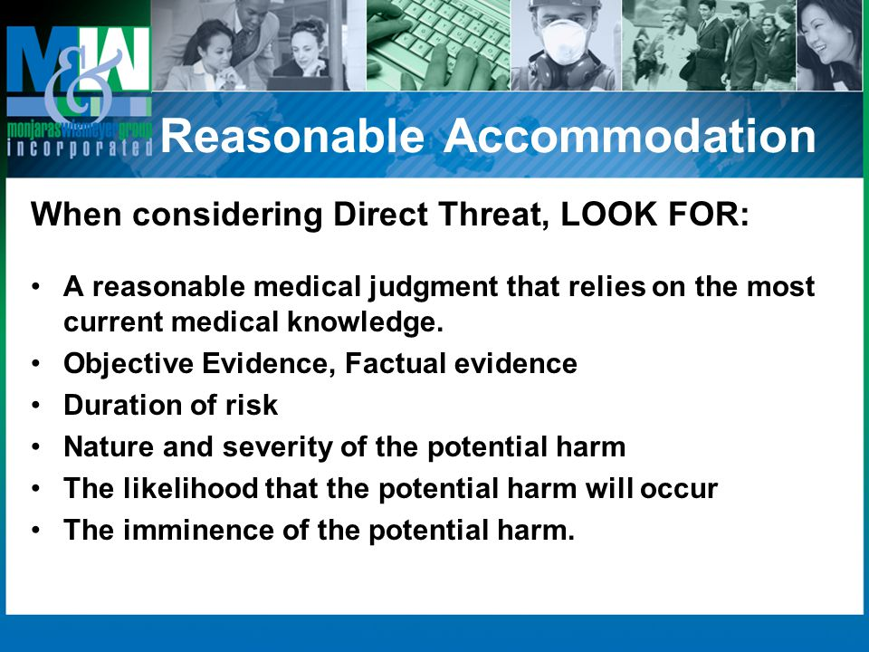Reasonable Accommodation When considering Direct Threat, LOOK FOR: A reasonable medical judgment that relies on the most current medical knowledge.