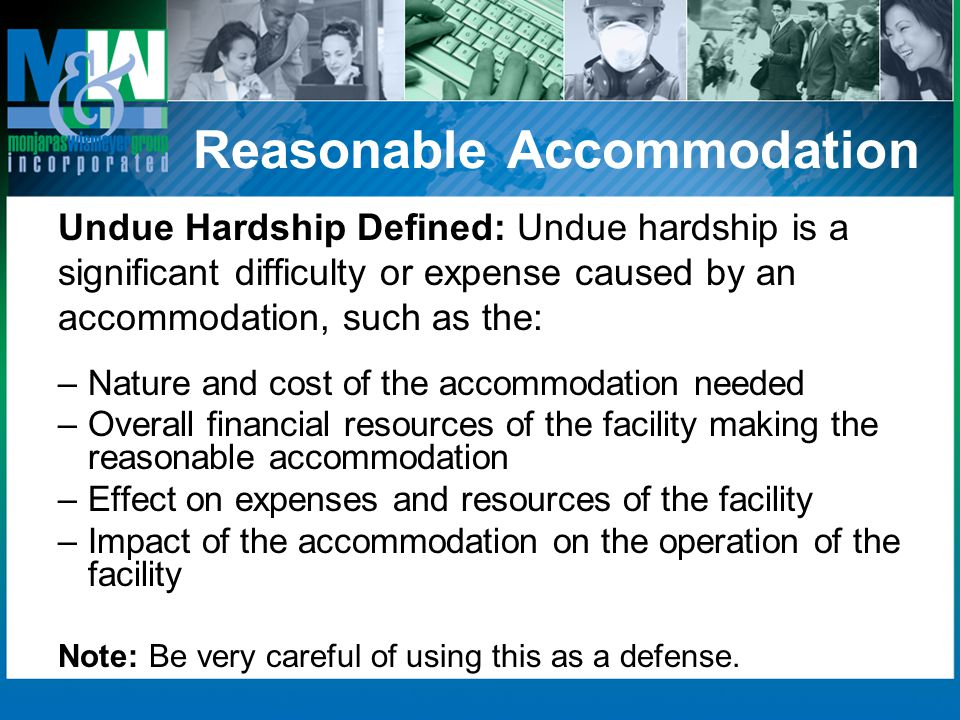 Reasonable Accommodation Undue Hardship Defined: Undue hardship is a significant difficulty or expense caused by an accommodation, such as the: –Nature and cost of the accommodation needed –Overall financial resources of the facility making the reasonable accommodation –Effect on expenses and resources of the facility –Impact of the accommodation on the operation of the facility Note: Be very careful of using this as a defense.