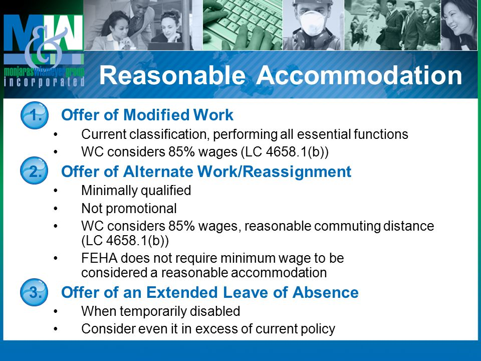 Reasonable Accommodation 1.Offer of Modified Work Current classification, performing all essential functions WC considers 85% wages (LC 4658.1(b)) 2.Offer of Alternate Work/Reassignment Minimally qualified Not promotional WC considers 85% wages, reasonable commuting distance (LC 4658.1(b)) FEHA does not require minimum wage to be considered a reasonable accommodation 3.Offer of an Extended Leave of Absence When temporarily disabled Consider even it in excess of current policy