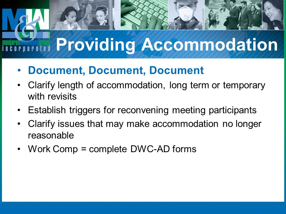 Providing Accommodation Document, Document, Document Clarify length of accommodation, long term or temporary with revisits Establish triggers for reconvening meeting participants Clarify issues that may make accommodation no longer reasonable Work Comp = complete DWC-AD forms