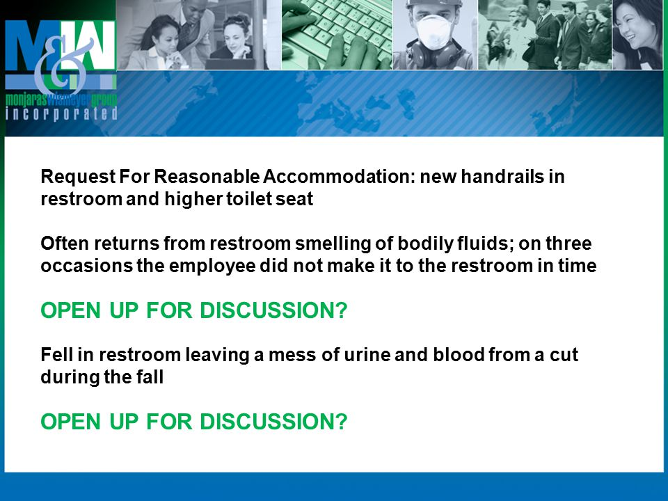 Request For Reasonable Accommodation: new handrails in restroom and higher toilet seat Often returns from restroom smelling of bodily fluids; on three occasions the employee did not make it to the restroom in time OPEN UP FOR DISCUSSION.