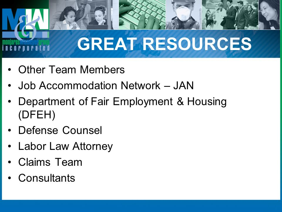 GREAT RESOURCES Other Team Members Job Accommodation Network – JAN Department of Fair Employment & Housing (DFEH) Defense Counsel Labor Law Attorney Claims Team Consultants