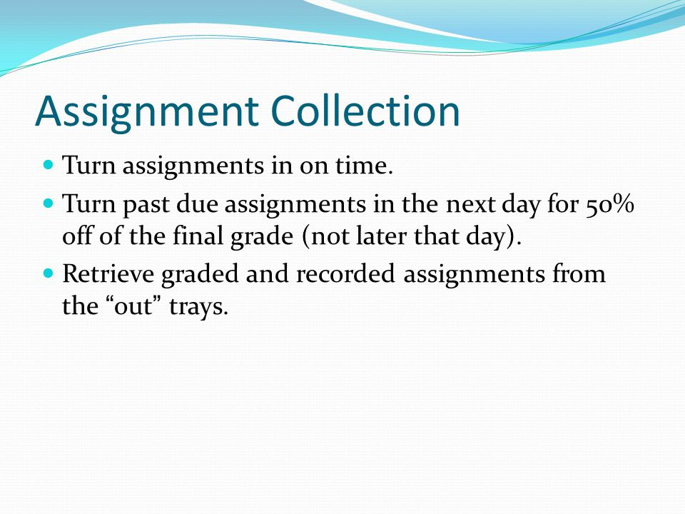 Assignment Collection Turn assignments in on time. Turn past due assignments in the next day for 50% off of the final grade (not later that day). Retr