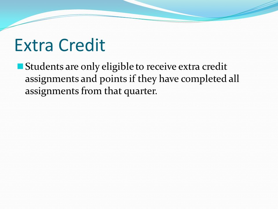 Extra Credit Students are only eligible to receive extra credit assignments and points if they have completed all assignments from that quarter.