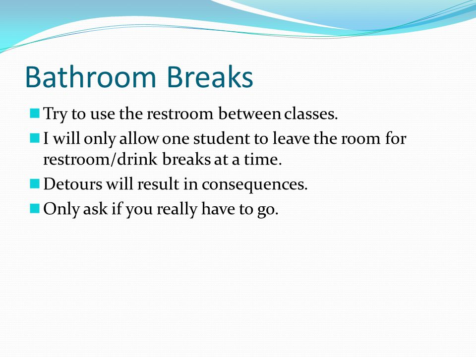 Bathroom Breaks Try to use the restroom between classes. I will only allow one student to leave the room for restroom/drink breaks at a time. Detours