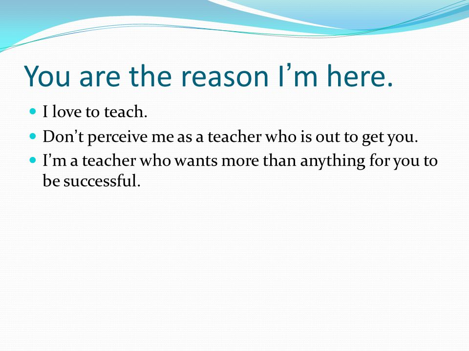 You are the reason I'm here. I love to teach. Don't perceive me as a teacher who is out to get you. I'm a teacher who wants more than anything for you
