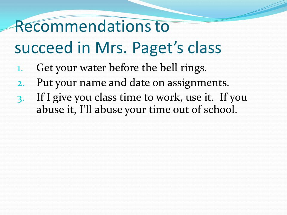 Recommendations to succeed in Mrs. Paget's class 1. Get your water before the bell rings. 2. Put your name and date on assignments. 3. If I give you c