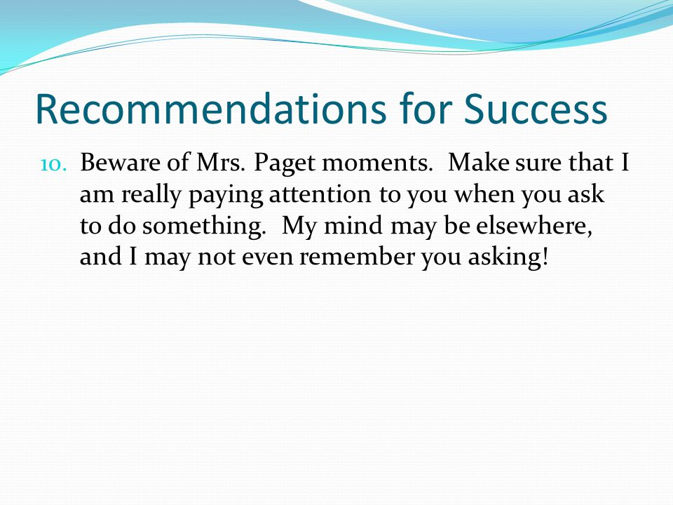 Recommendations for Success 10. Beware of Mrs. Paget moments. Make sure that I am really paying attention to you when you ask to do something. My mind