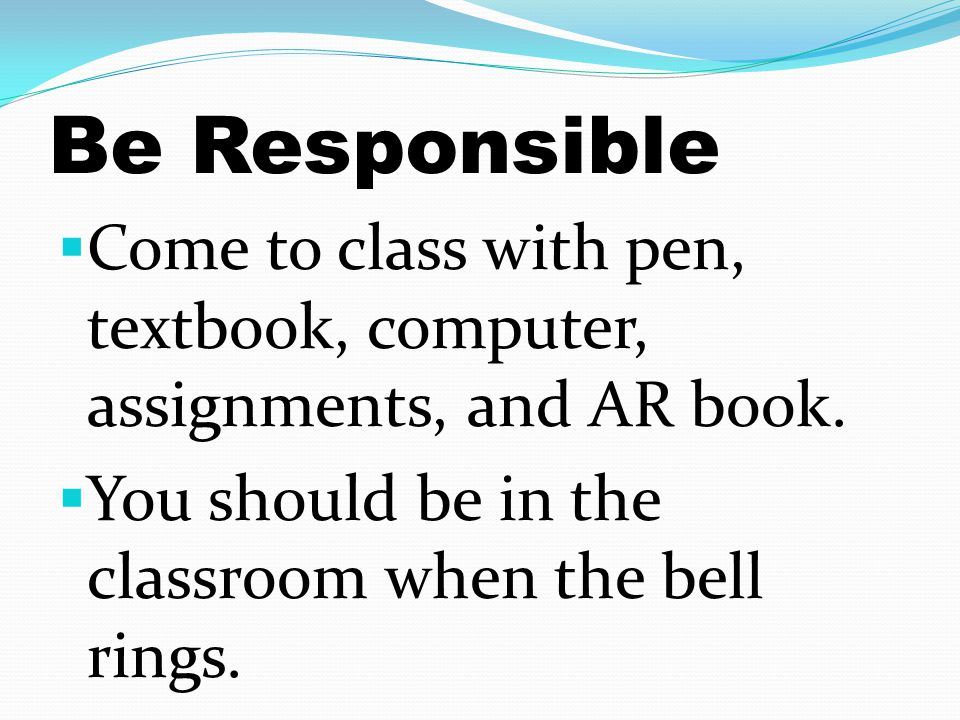 Be Responsible  Come to class with pen, textbook, computer, assignments, and AR book.  You should be in the classroom when the bell rings.