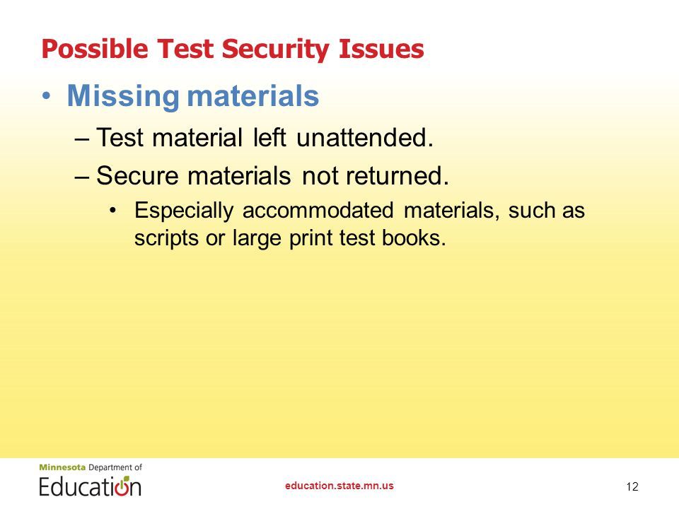 Possible Test Security Issues Missing materials –Test material left unattended. –Secure materials not returned. Especially accommodated materials, suc