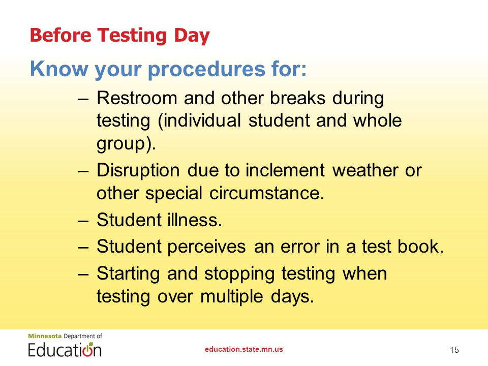 Before Testing Day Know your procedures for: –Restroom and other breaks during testing (individual student and whole group). –Disruption due to inclem