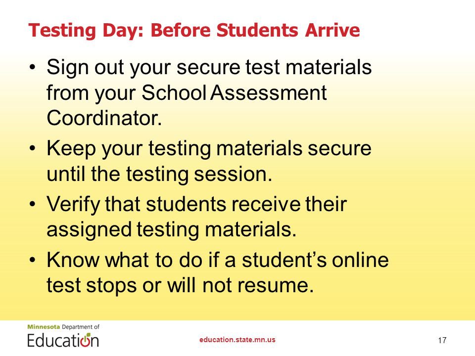 education.state.mn.us 17 Testing Day: Before Students Arrive Sign out your secure test materials from your School Assessment Coordinator. Keep your te