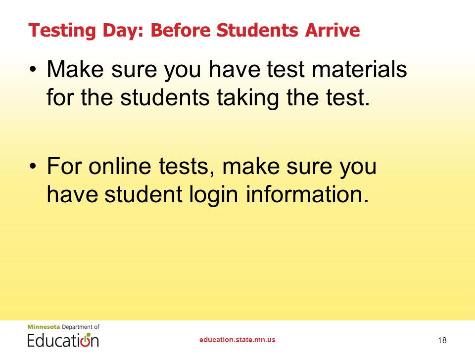 education.state.mn.us 18 Testing Day: Before Students Arrive Make sure you have test materials for the students taking the test.