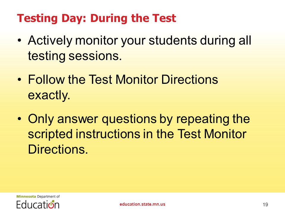 education.state.mn.us 19 Testing Day: During the Test Actively monitor your students during all testing sessions.