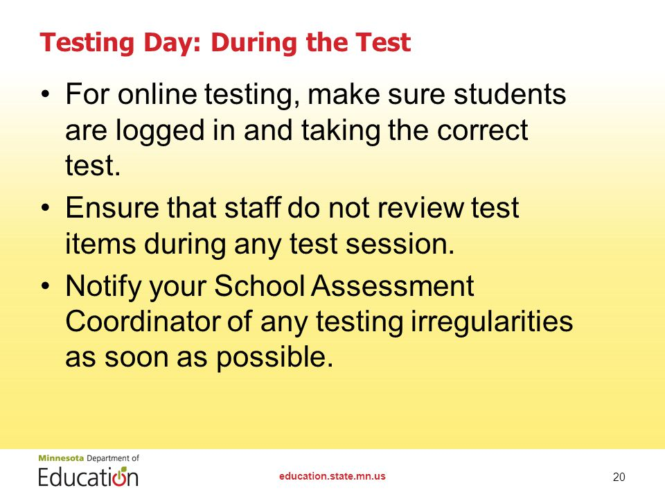 education.state.mn.us 20 Testing Day: During the Test For online testing, make sure students are logged in and taking the correct test.
