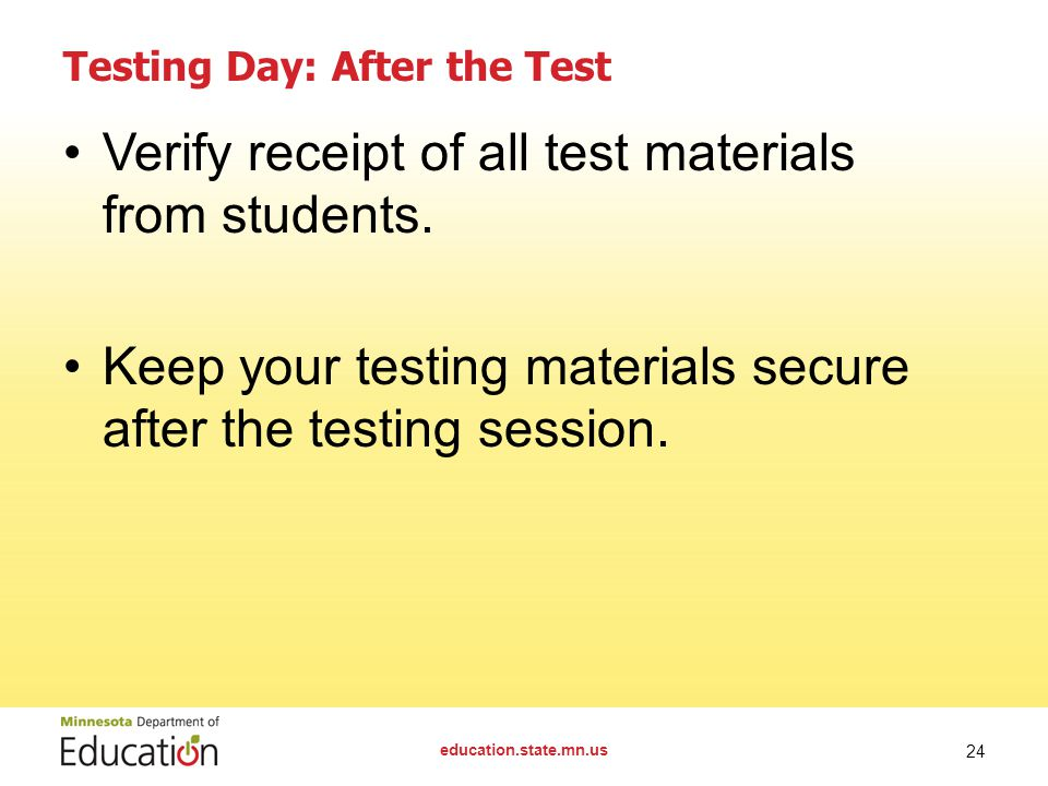 education.state.mn.us 24 Testing Day: After the Test Verify receipt of all test materials from students. Keep your testing materials secure after the