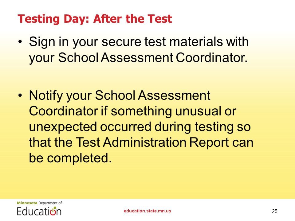 education.state.mn.us 25 Testing Day: After the Test Sign in your secure test materials with your School Assessment Coordinator. Notify your School As