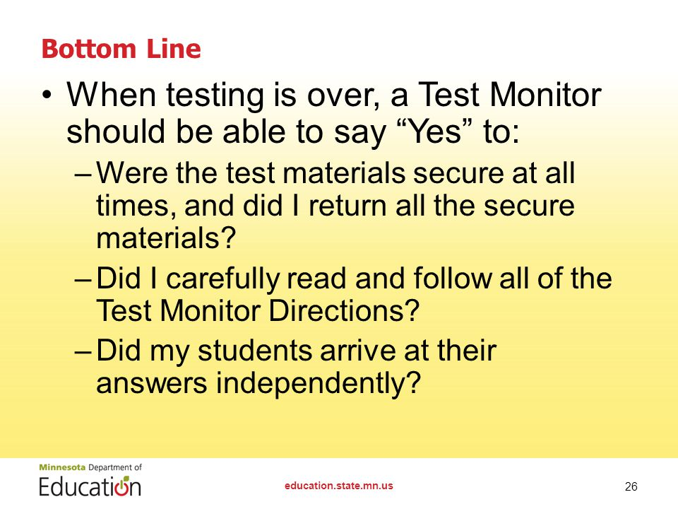 Bottom Line When testing is over, a Test Monitor should be able to say Yes to: –Were the test materials secure at all times, and did I return all the secure materials.