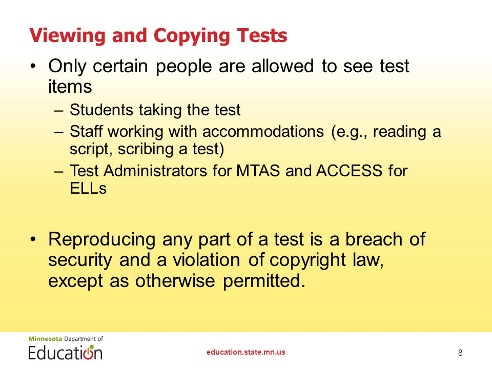 Viewing and Copying Tests Only certain people are allowed to see test items –Students taking the test –Staff working with accommodations (e.g., reading a script, scribing a test) –Test Administrators for MTAS and ACCESS for ELLs Reproducing any part of a test is a breach of security and a violation of copyright law, except as otherwise permitted.