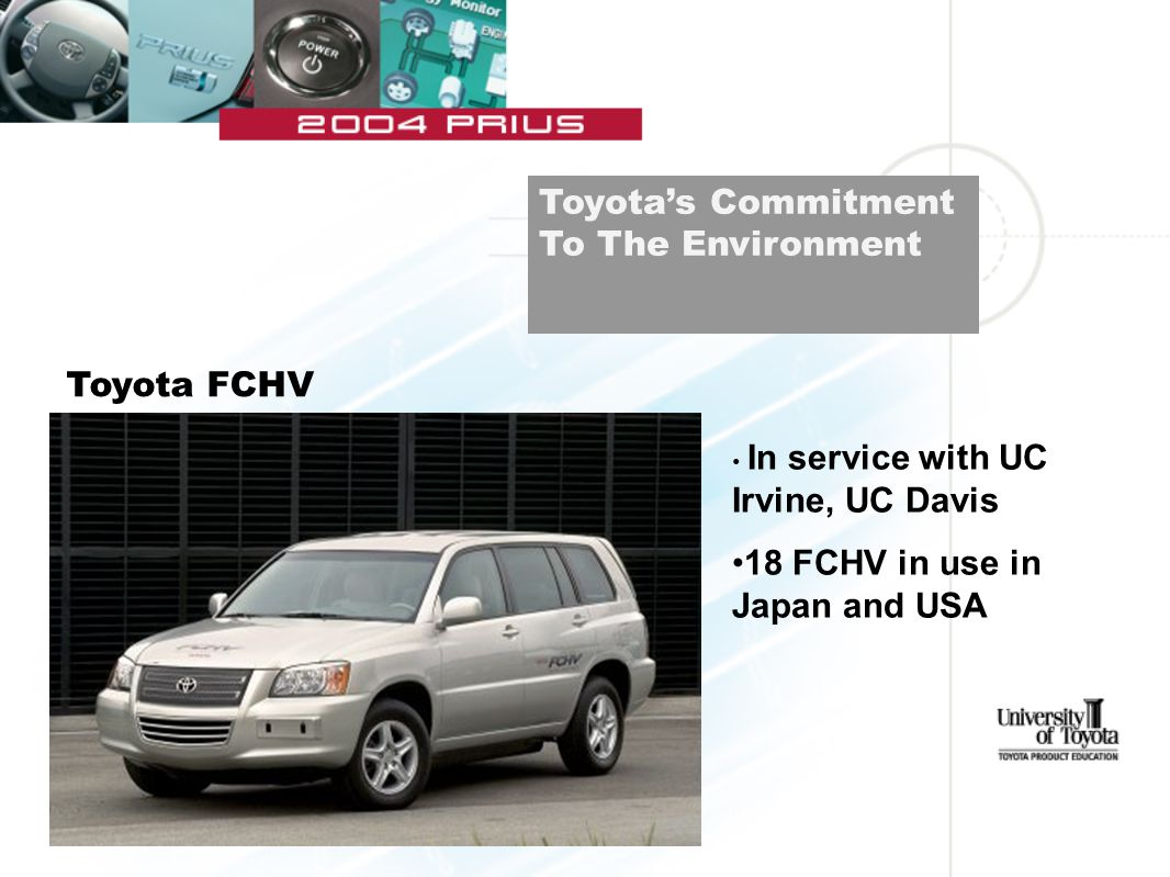 Toyota's Commitment To The Environment Toyota FCHV In service with UC Irvine, UC Davis 18 FCHV in use in Japan and USA