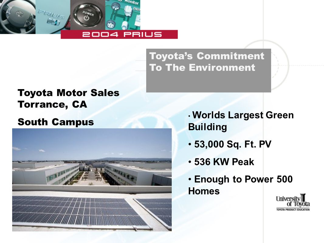 Toyota's Commitment To The Environment Toyota Motor Sales Torrance, CA South Campus Worlds Largest Green Building 53,000 Sq. Ft. PV 536 KW Peak Enough