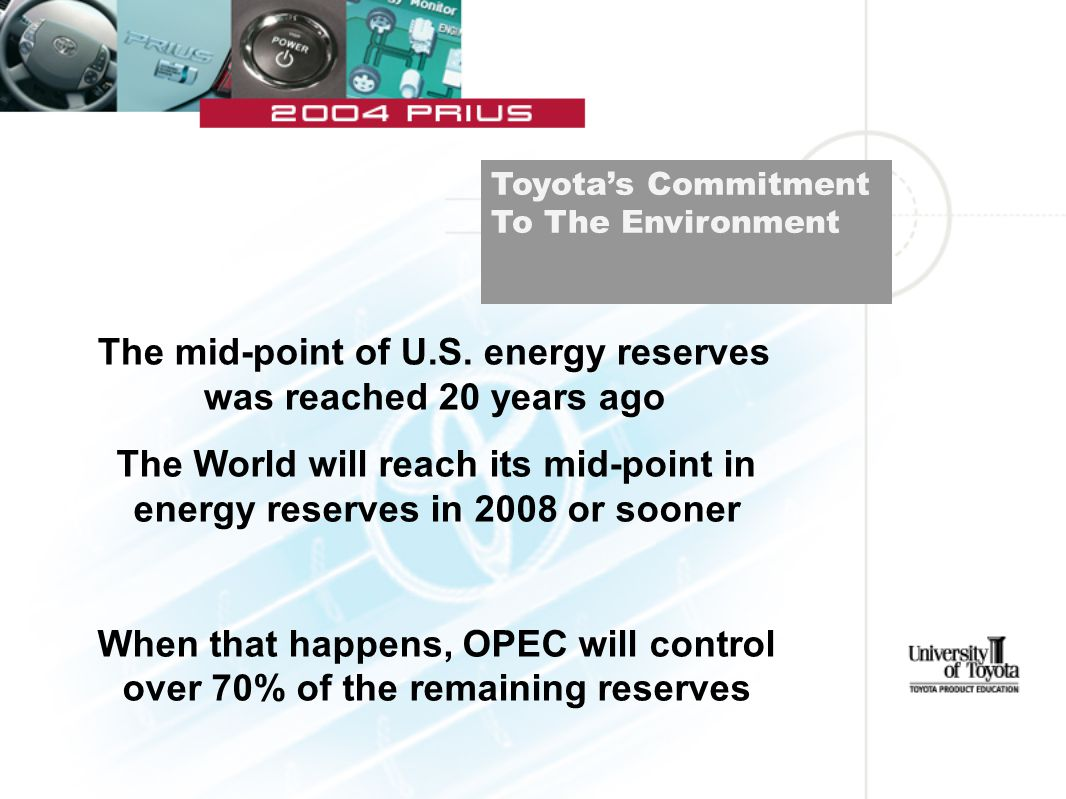The World will reach its mid-point in energy reserves in 2008 or sooner When that happens, OPEC will control over 70% of the remaining reserves Toyota