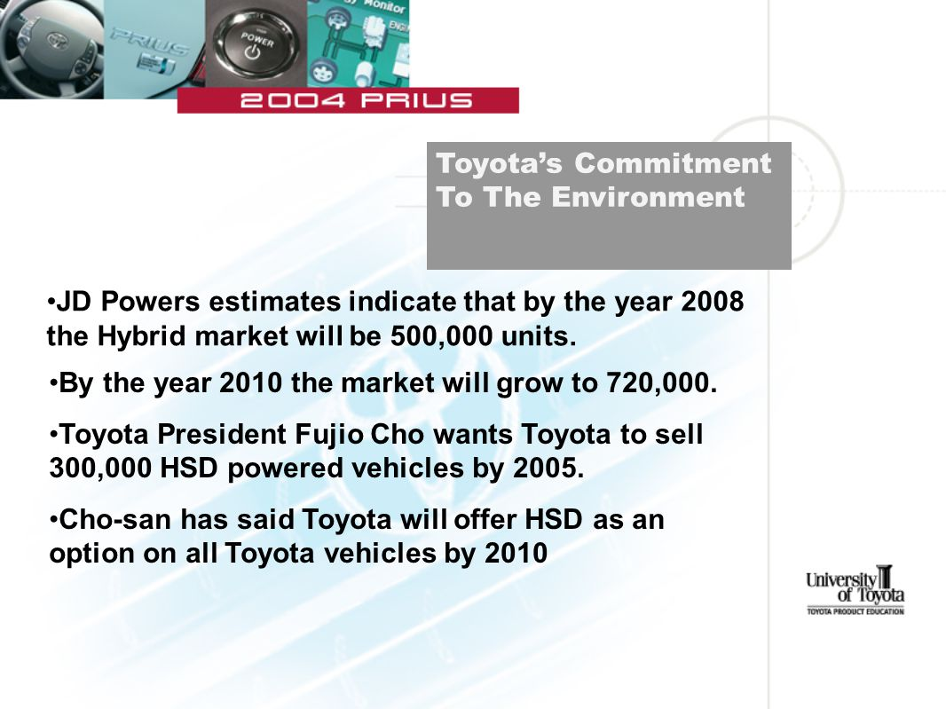 By the year 2010 the market will grow to 720,000. Toyota President Fujio Cho wants Toyota to sell 300,000 HSD powered vehicles by 2005. Cho-san has sa