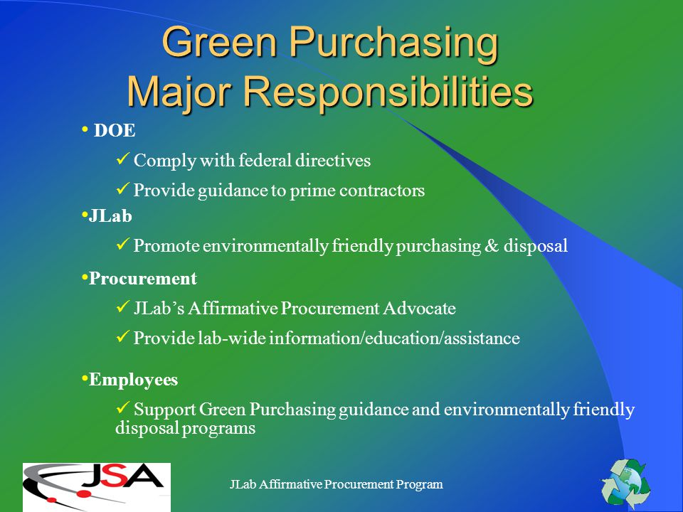 JLab Affirmative Procurement Program INTRODUCTION Our DOE Contract Mandates Compliance with Executive Order (EO) 13101 Greening the Government through Waste Prevention, Recycling, and Federal Acquisition 3 Main Elements: Waste Reduction/Prevention Recycling Affirmative Procurement Program (APP)