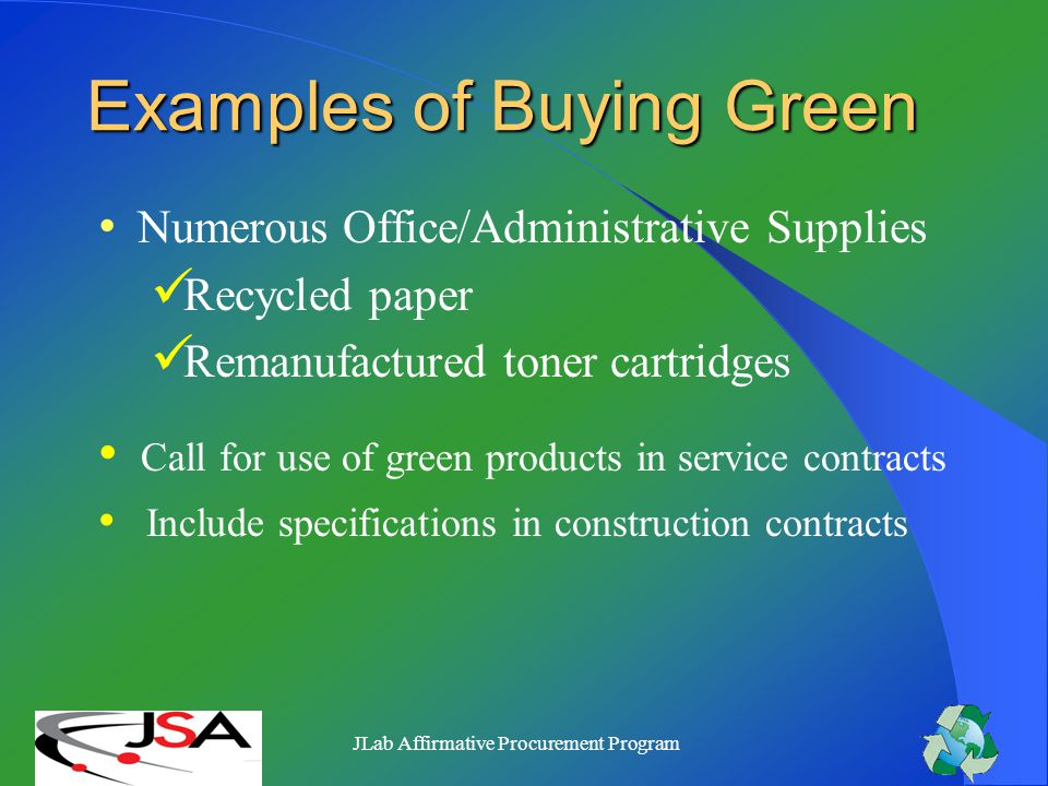 JLab Affirmative Procurement Program Cost Comparison of Green Purchasing Item #1 Toner Cartridge (Canon Machines) $67.74 Recycled Toner Cartridge $30.67 Savings 55% Item #2 Binders (3 White slant/w clear cover) $11.59 Recycled Binders $6.28 Savings 54%