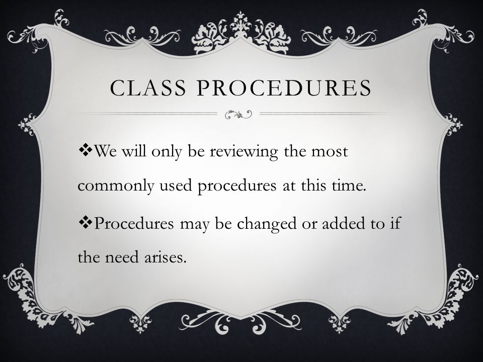 CLASS PROCEDURES  We will only be reviewing the most commonly used procedures at this time.  Procedures may be changed or added to if the need arise